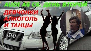 Разбираю Audi A6 C6. Второй день. Девчонки, алкоголь и танцы.