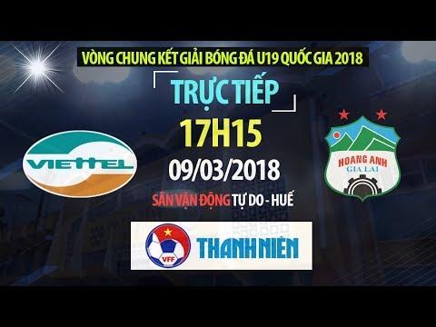 TRỰC TIẾP | U19 Viettel vs U19 Hoàng Anh Gia Lai | VCK U19 Quốc Gia 2018
