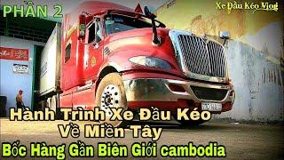 Hành trình xe đầu kéo về Miền Tây - P2 Bốc hàng gần biên giới Cambodia | Xe Đầu Kéo Vlog #38