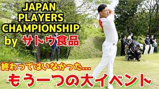 まだ終わりではない、もう一つの大イベント…。JAPAN PLAYERS CHAMPIONSHIP by サトウ食品