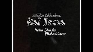 NAI JAANA || ISHIKA CHHABRA || NEHA BHASIN || HIGH PITCHED COVER