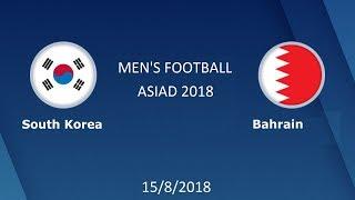 MEN'S FOOTBALL ASIAD 2018 || South Korea VS Bahrain 15/08/2018
