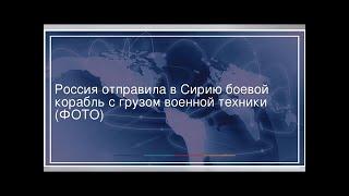 Россия отправила в Сирию боевой корабль с грузом военной техники (ФОТО)