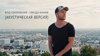Смотреть клип Влад Соколовский - Гораздо Важней