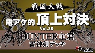 電アケ的頂上対決Vol.28【HUNTER主君 雷神剣デッキ】