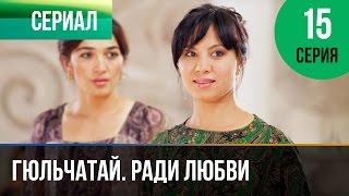 ▶️ Гюльчатай. Ради любви 15 серия - Мелодрама | Фильмы и сериалы - Русские мелодрамы