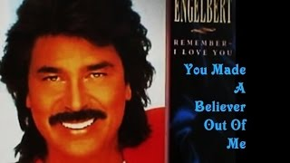 YOU MADE A BELIEVER OUT OF ME = ENGELBERT HUMPERDINCK