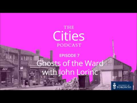 The Cities Podcast: Ep 107 - Ghosts of The Ward with John Lorinc