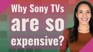 Why Sony TVs are so expensive?