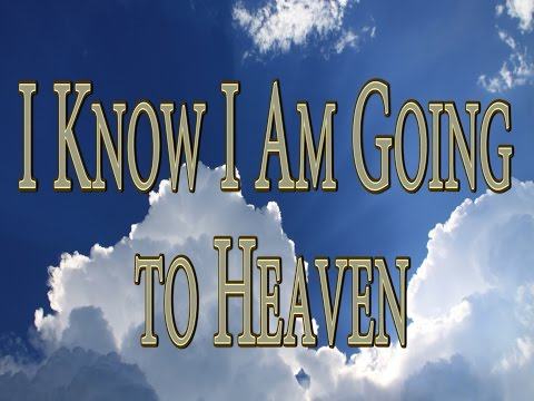 I Know I Am Going to Heaven