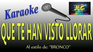 QUE TE HAN VISTO LLORAR -Karaoke JLG- Bronco