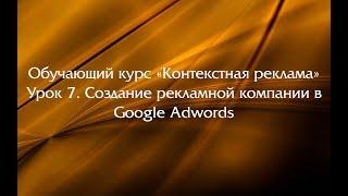 """Обучающий курс """"Контекстная реклама"""". Урок 7. Создание рекламной компании в Google Adwords"""