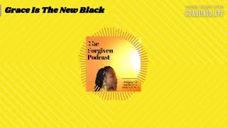 The Forgiven Podcast- Grace Is The New Black