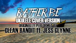 """RATHER BE"" BY CLEAN BANDIT FT. JESS GLYNNE - (UKULELE TRIBUTE VERSION)"
