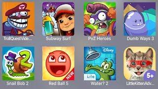 Troll Quest Video,Subway Surfer,PVZ Heroes,Dumb Ways 3,Snail Bob 2,Red Ball 5,Water 2,Little Kitten