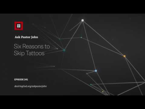 Six Reasons to Skip Tattoos // Ask Pastor John