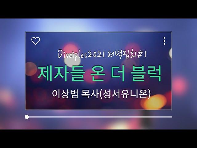 Disciples2021 저녁집회1 - 제자들 온 더 블럭(이상범 목사-성서유니온)