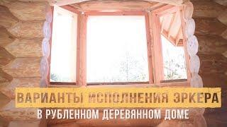 ЭРКЕР В РУБЛЕННОМ ДОМЕ. Варианты исполнения.