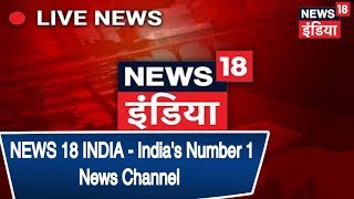 NEWS 18 INDIA - India's Number 1 News Channel