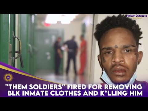"""""""Them Soldiers"""" Fired For Removing BLK Inmate Clothes And K*lling Him"""