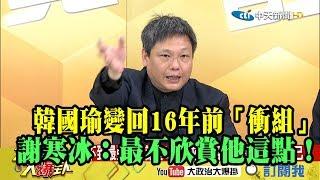 【精彩】韓國瑜變回16年前「衝組」? 謝寒冰:我最不欣賞他這點!