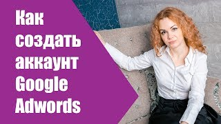 Как создать аккаунт гугл адвордс? Регистрация Google Adwords