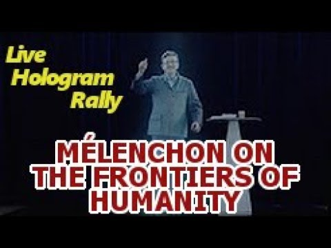 MÉLENCHON ON THE FRONTIERS OF HUMANITY (LIVE HOLOGRAM RALLY)