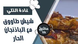 شيش طاووق مع الباذنجان الحار - غادة التلي