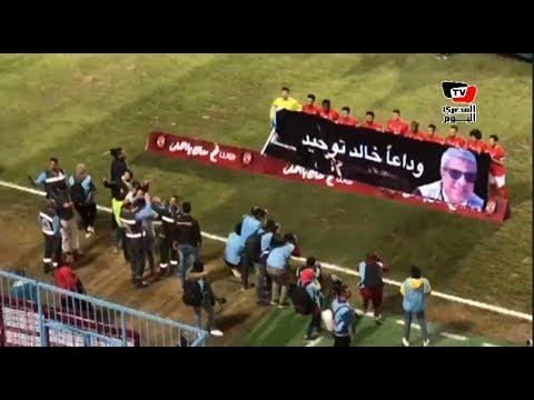 لاعبو الأهلي يحملون لافتة لتوديع خالد توحيد وسط هتافات في :«الجنة يا خالد»