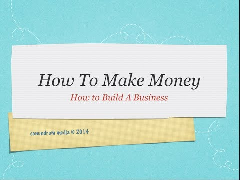How To Make Money How To Build A Business  April 30 2014