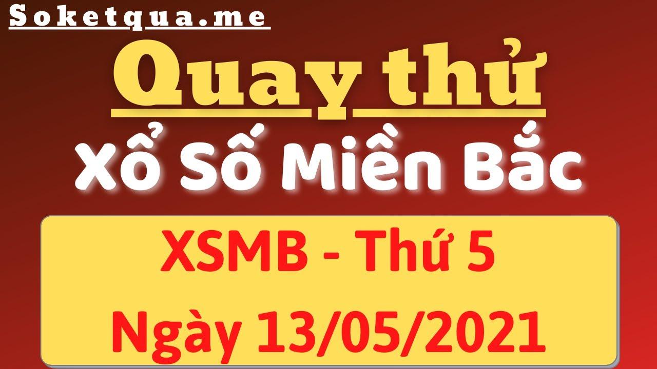 Quay Thử XSMB Hôm Nay 13/5/2021 - Dự Đoán Kết Qủa Xổ Số Miền Bắc Thứ 5 Ngày 12 Tháng 05 Năm 2021