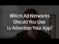 Which Ad Networks Should You Use to Advertise Your App?