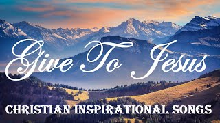 GIVE TO JESUS - Christian Inspirational Songs - Soothing & Peaceful By Lifebreakthrough