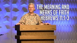 Hebrews 11:1-3, The Meaning and Means of Faith