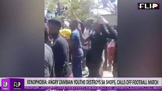XENOPHOBIA ANGRY ZAMBIAN YOUTHS DESTROYS SA SHOPS CALLS OFF FOOTBALL MATCH