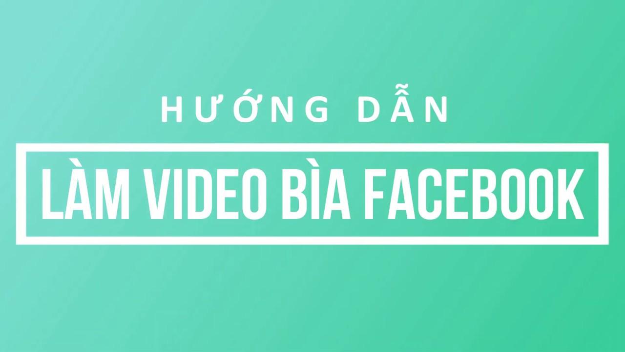 Tuyệt chiêu làm Video bìa Fanpage Facebook nhanh và hiệu quả nhất