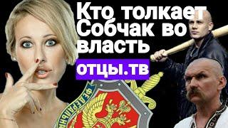 Братки, украинцы, чекисты. Кто толкает Собчак во власть - ОТЦЫ.ТВ