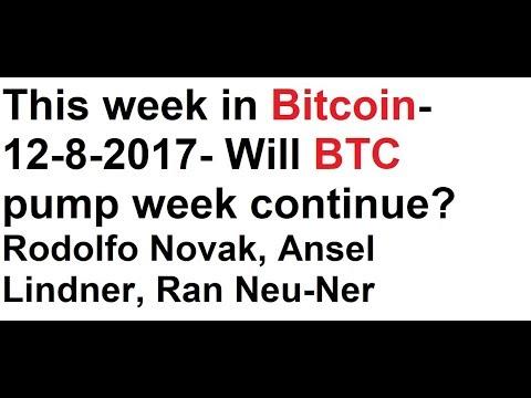 This week in Bitcoin- 12-8-2017- Will BTC pump week continue? Rodolfo Novak, A. Lindner, Ran Neu-Ner