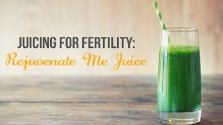Juicing for Fertility: Rejuvenate Me Juice