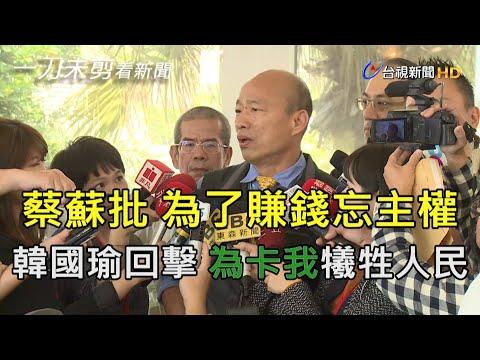 蔡蘇批為了賺錢忘主權 韓國瑜回擊 為卡我犧牲人民權益【一刀未剪看新聞】