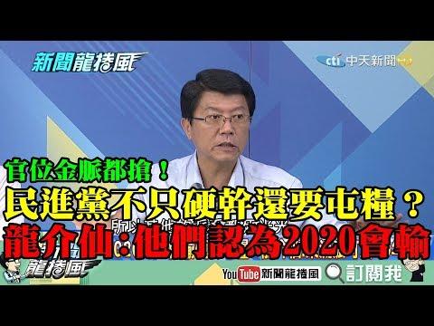 【精彩】官位金脈都搶!民進黨不只硬幹還要屯糧? 龍介仙解析:他們認為2020會輸!