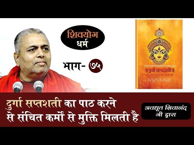 शिव योग धर्म, भाग 75 : दुर्गा सप्तशती का पाठ करने से संचित कर्मों से मुक्ति मिलती है