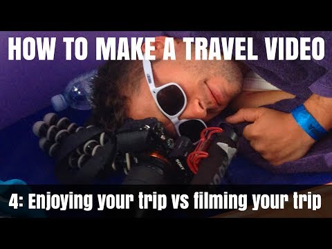 How To Make A Travel Video: Pt4 – Enjoying your trip vs filming your trip