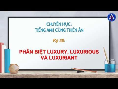 [TIẾNG ANH CÙNG THIÊN ÂN] - Kỳ 38: Phân Biệt Luxury, Luxurious, Luxuriant Trong Tiếng Anh