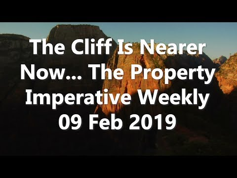 The Cliff Is Nearer Now... The Property Imperative Weekly 09 Feb 2019