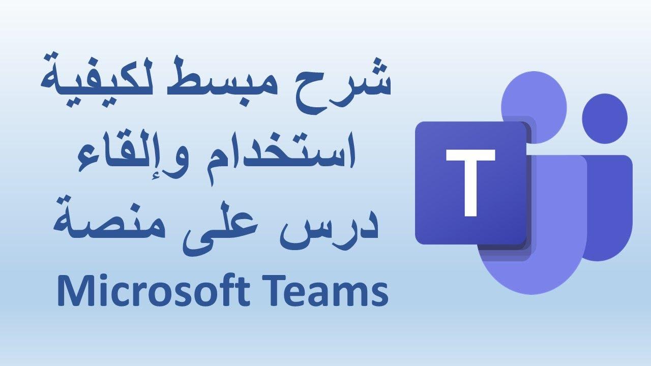 شرح مبسط لكيفية استخدام وإلقاء درس على منصة Microsoft Teams