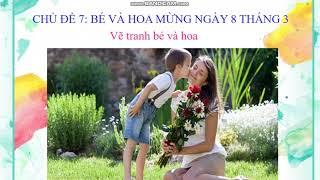 Mĩ thuật- Chủ đề 7- Bé và hoa mừng ngày 8-3- Vẽ tranh bé và hoa