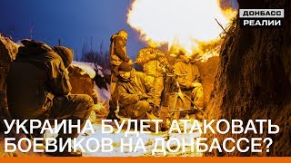 Украина будет атаковать боевиков на Донбассе? | Донбасc.Реалии