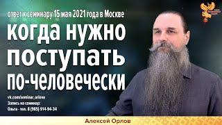 Алексей Орлов   Когда нужно поступать по-человечески.