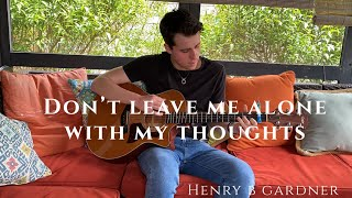 """Don't Leave Me Alone With My Thoughts"" - Original Song by Henry B Gardner"
